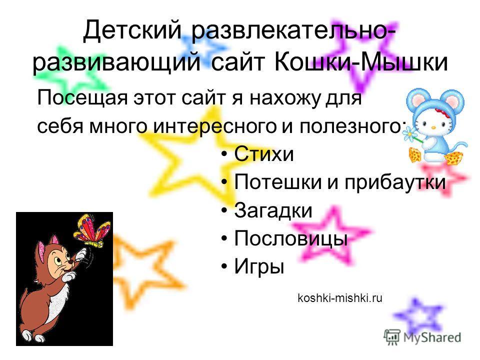 Детский развлекательно- развивающий сайт Кошки-Мышки Посещая этот сайт я нахожу для себя много интересного и полезного: Стихи Потешки и прибаутки Загадки Пословицы Игры koshki-mishki.ru