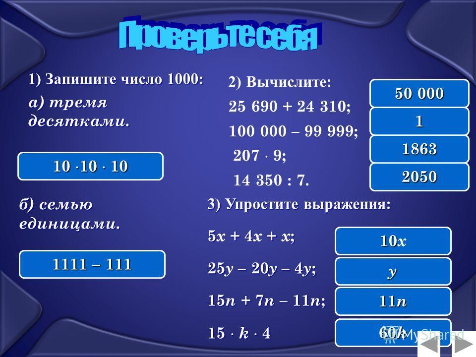 1) Запишите число 1000 : а) тремя десятками. б) семью единицами. 3) Упростите выражения: 5 + 4+ ; 5 х + 4 х + х ; 25– 20у – 4у; 25 у – 20у – 4у; 15 n + 7 n – 11 n ; 15 k 4. 2) Вычислите: 25 690 + 24 310; 100 000 – 99 999; 207 9; 14 350 : 7. Завис гла
