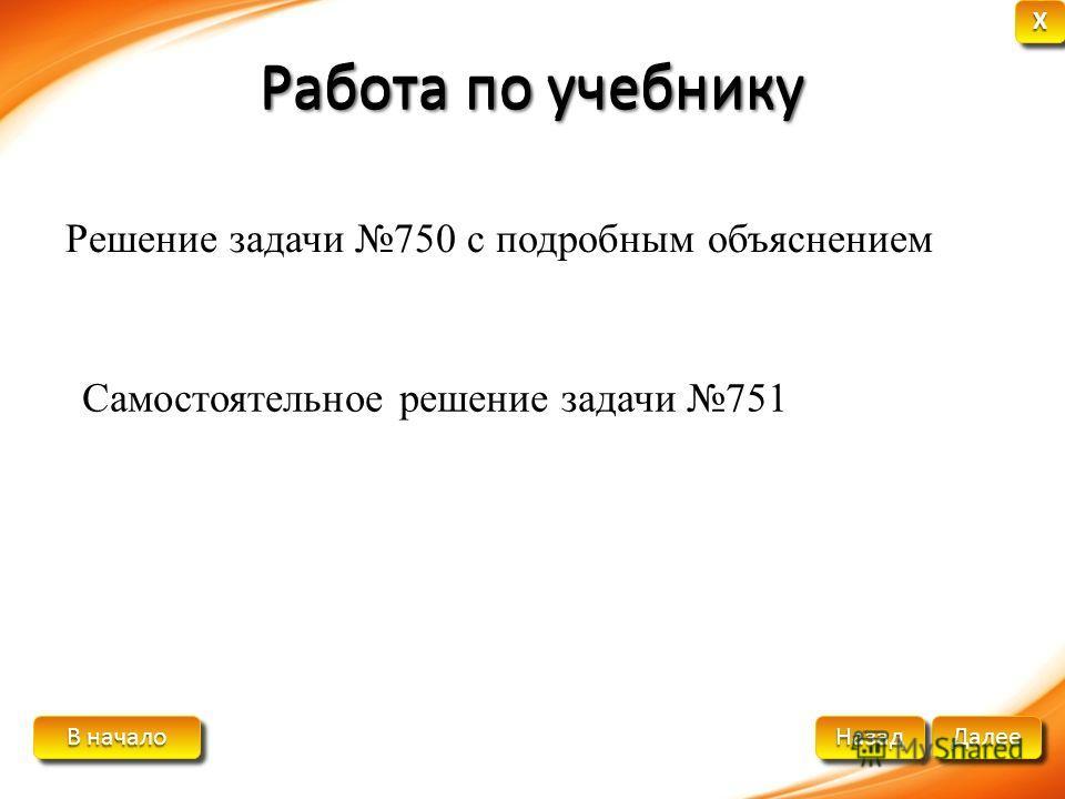 В начало В начало В начало В начало Далее Назад XXXX XXXX Работа по учебнику Решение задачи 750 с подробным объяснением Самостоятельное решение задачи 751