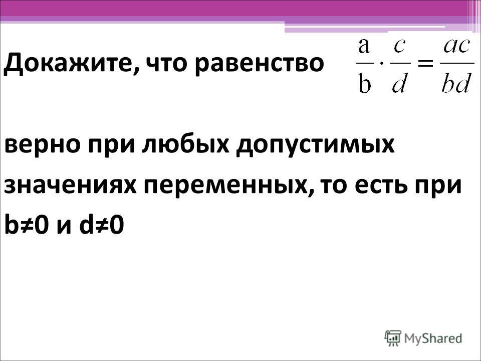 Докажите, что равенство верно при любых допустимых значениях переменных, то есть при b0 и d0