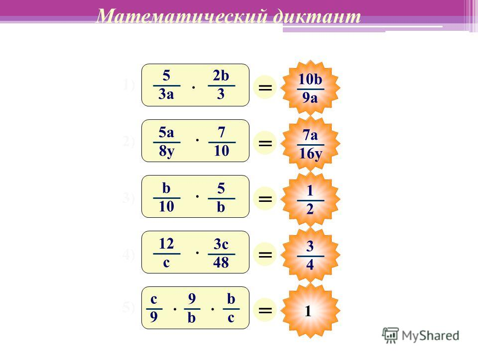 1 Математический диктант 1) 2) 3) 4) 5) = 10b 9a = 7а 16y = 1 2 = 3 4 = 5 3а 2b2b 3 · b 10 5 b · 5a 8y 7 10 · 12 c 3c 48 · c 9 9 b b c ··