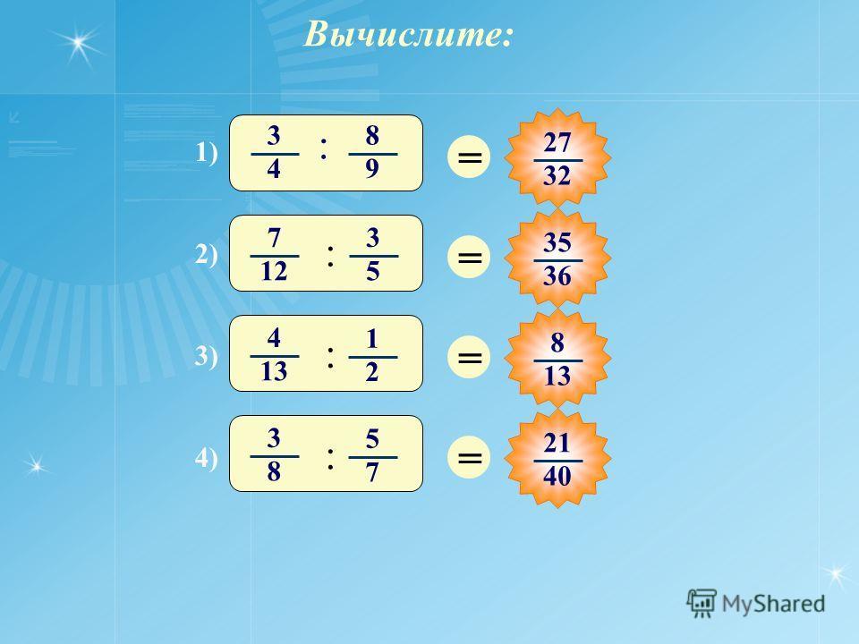 Вычислите: = 27 32 = 35 3636 = 8 13 = 21 40 1) 3 4 8 9 : 3) 4 1313 1 2 : 2) 7 12 3 5 : 4) 3 8 5 7 :