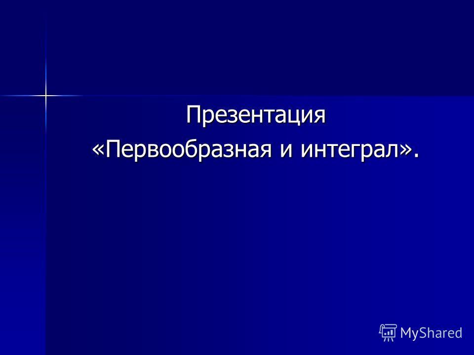 Презентация «Первообразная и интеграл».