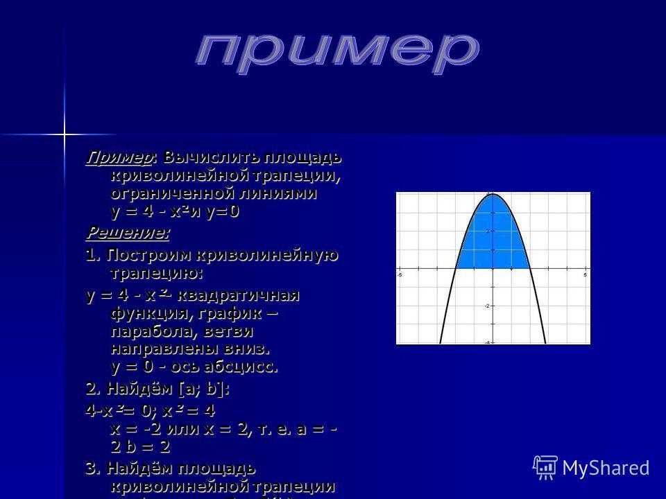 Пример: Вычислить площадь криволинейной трапеции, ограниченной линиями у = 4 - х²и у=0 Решение: 1. Построим криволинейную трапецию: у = 4 - х²- квадратичная функция, график – парабола, ветви направлены вниз. у = 0 - ось абсцисс. 2. Найдём [а; b]: 4-х