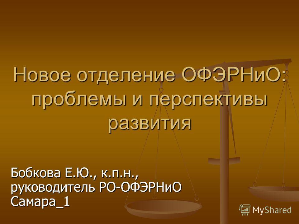 Новое отделение ОФЭРНиО: проблемы и перспективы развития Бобкова Е.Ю., к.п.н., руководитель РО-ОФЭРНиО Самара_1