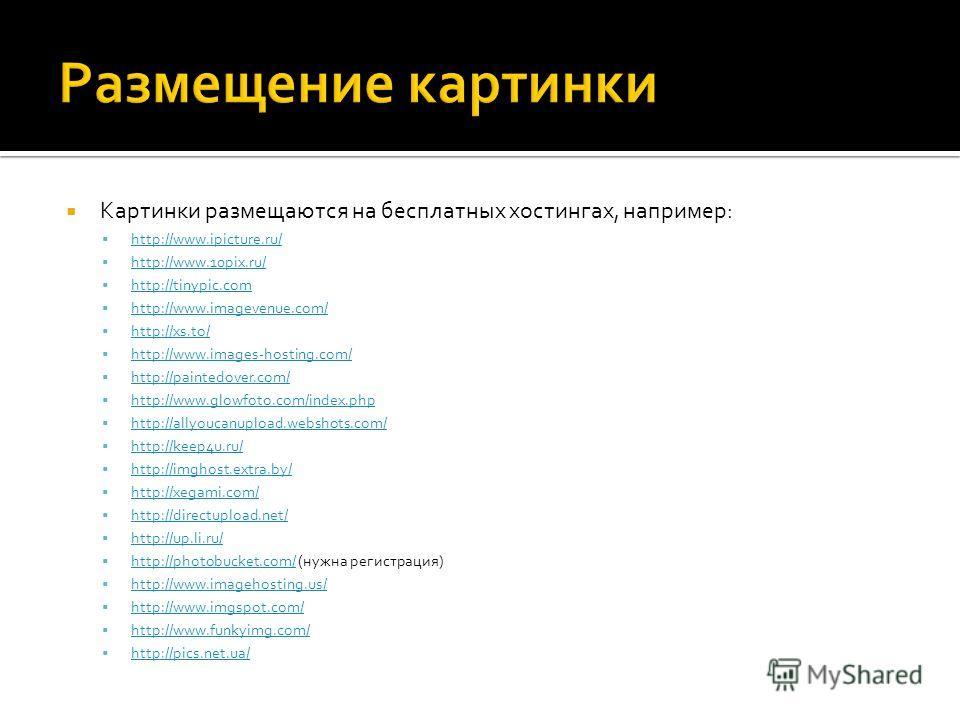 Картинки размещаются на бесплатных хостингах, например: http://www.ipicture.ru/ http://www.10pix.ru/ http://tinypic.com http://www.imagevenue.com/ http://xs.to/ http://www.images-hosting.com/ http://paintedover.com/ http://www.glowfoto.com/index.php