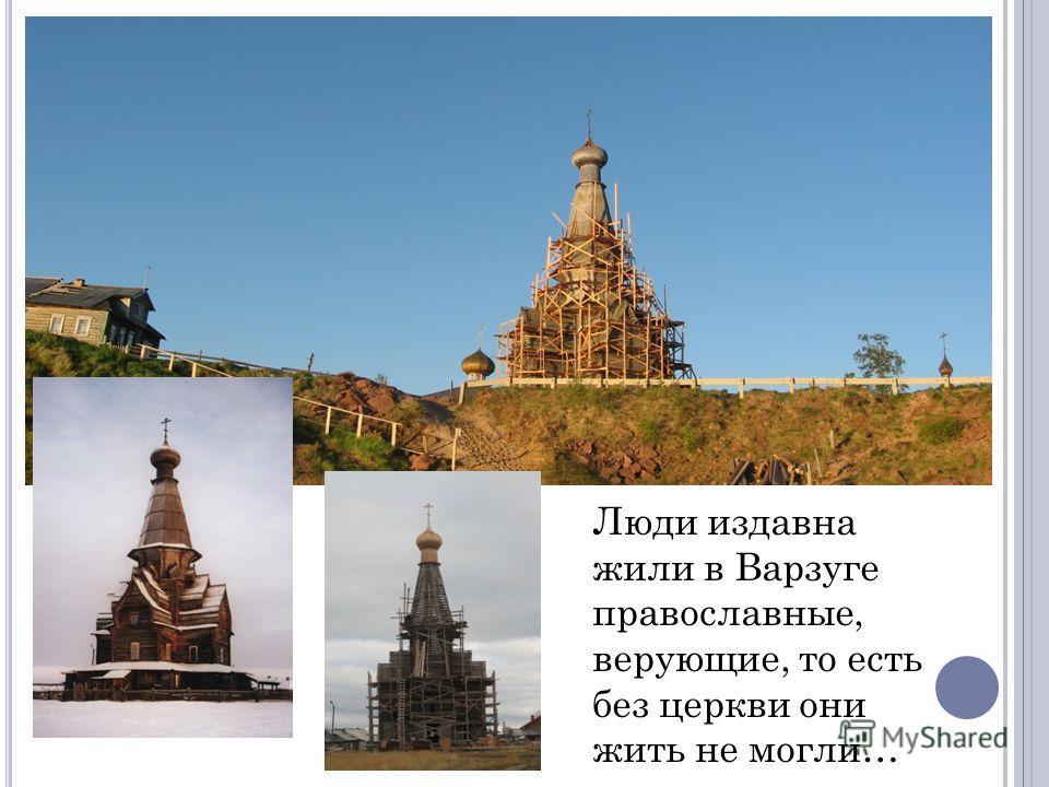 Люди издавна жили в Варзуге православные, верующие, то есть без церкви они жить не могли…