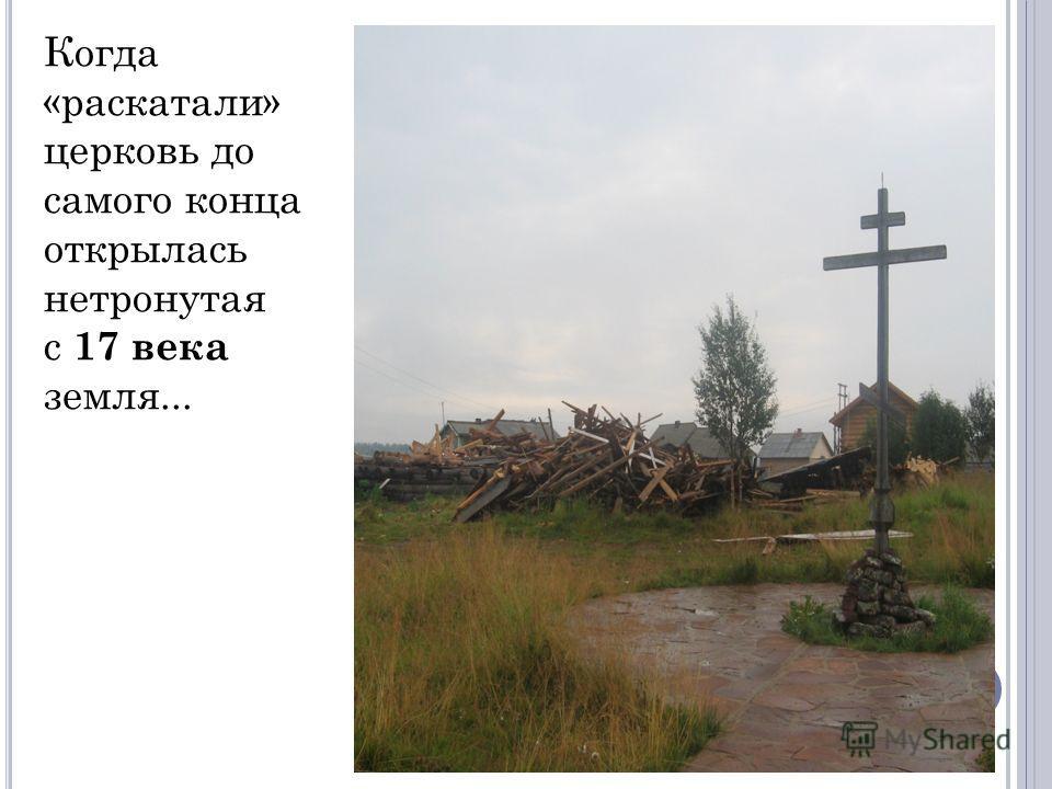 Когда «раскатали» церковь до самого конца открылась нетронутая с 17 века земля...