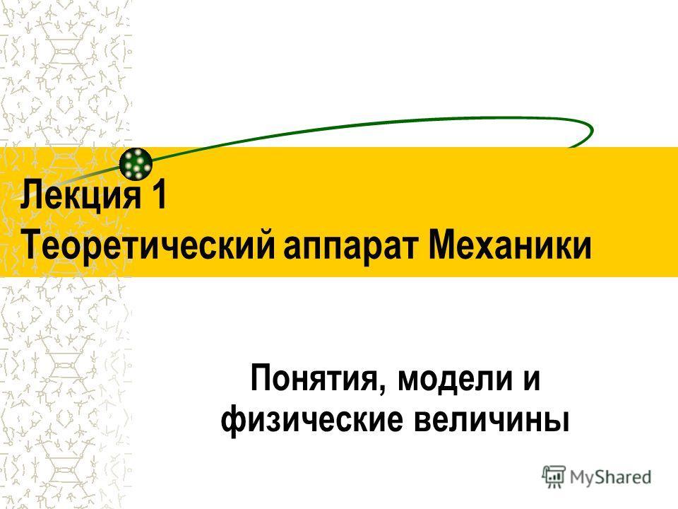 Лекция 1 Теоретический аппарат Механики Понятия, модели и физические величины