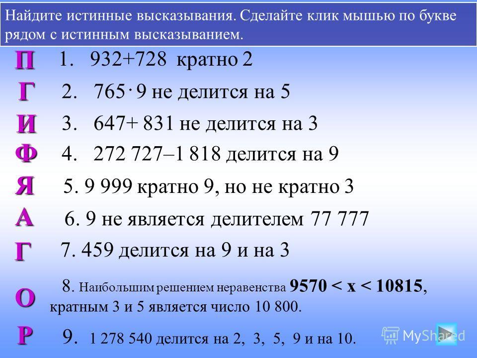 Найдите истинные высказывания. Сделайте клик мышью по букве рядом с истинным высказыванием. 1. 932+728 кратно 2 2. 765 9 не делится на 5 3. 647+ 831 не делится на 3 4. 272 727–1 818 делится на 9 5. 9 999 кратно 9, но не кратно 3 А 6. 9 не является де