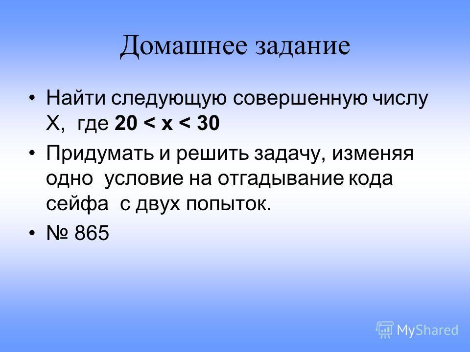 Домашнее задание Найти следующую совершенную числу Х, где 20 < x < 30 Придумать и решить задачу, изменяя одно условие на отгадывание кода сейфа с двух попыток. 865