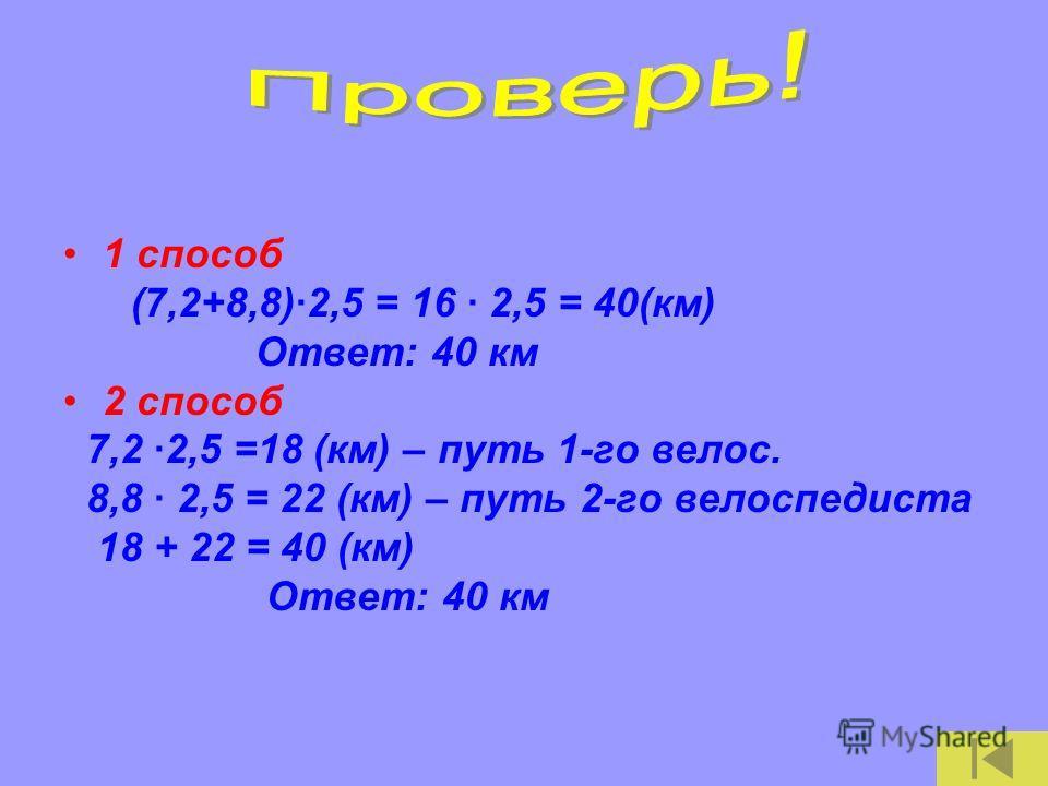 1 способ (7,2+8,8)·2,5 = 16 · 2,5 = 40(км) Ответ: 40 км 2 способ 7,2 ·2,5 =18 (км) – путь 1-го велос. 8,8 · 2,5 = 22 (км) – путь 2-го велоспедиста 18 + 22 = 40 (км) Ответ: 40 км