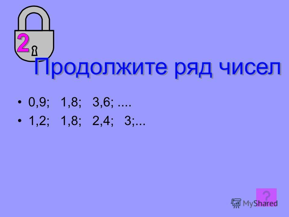 0,9; 1,8; 3,6;.... 1,2; 1,8; 2,4; 3;...