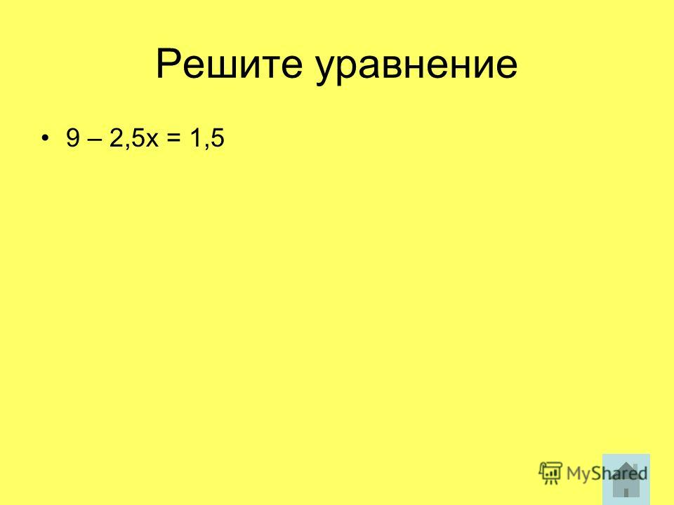 Решите уравнение 9 – 2,5х = 1,5