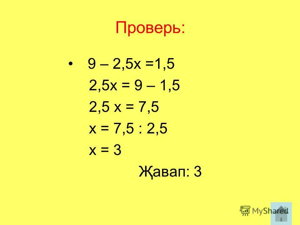 Проверь: 9 – 2,5х =1,5 2,5х = 9 – 1,5 2,5 х = 7,5 х = 7,5 : 2,5 х = 3 Җавап: 3