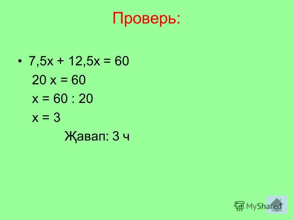 Проверь: 7,5х + 12,5х = 60 20 х = 60 х = 60 : 20 х = 3 Җавап: 3 ч