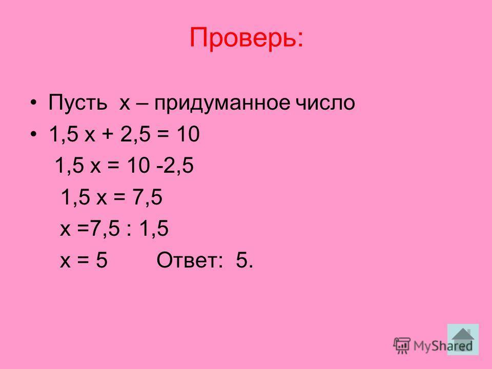Проверь: Пусть х – придуманное число 1,5 х + 2,5 = 10 1,5 х = 10 -2,5 1,5 х = 7,5 х =7,5 : 1,5 х = 5 Ответ: 5.