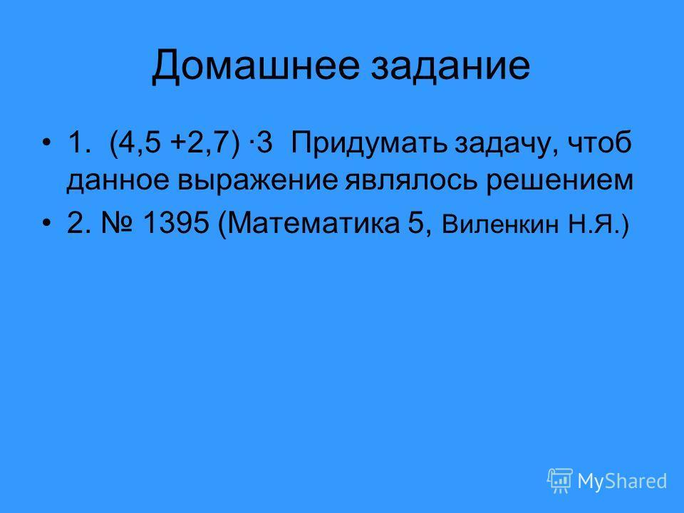 Домашнее задание 1. (4,5 +2,7) ·3 Придумать задачу, чтоб данное выражение являлось решением 2. 1395 (Математика 5, Виленкин Н.Я.)
