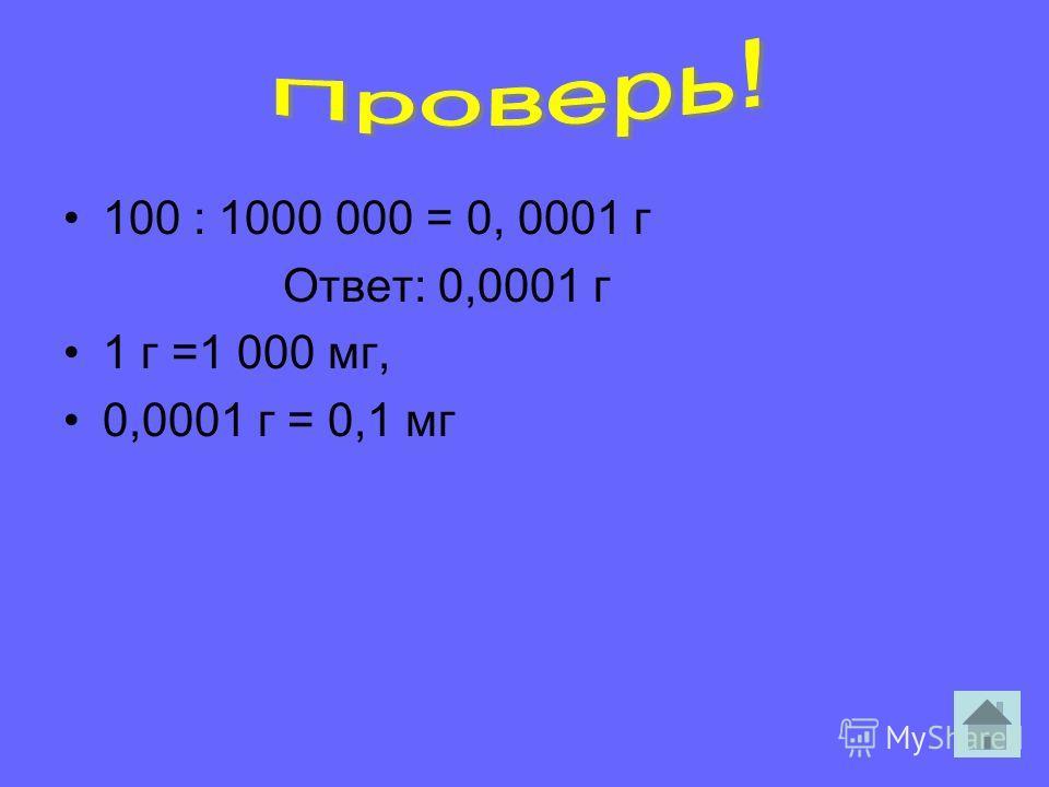 100 : 1000 000 = 0, 0001 г Ответ: 0,0001 г 1 г =1 000 мг, 0,0001 г = 0,1 мг