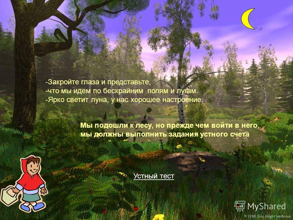 - Закройте глаза и представьте, - что мы идем по бескрайним полям и лугам. - Ярко светит луна, у нас хорошее настроение. Мы подошли к лесу, но прежде чем войти в него, мы должны выполнить задания устного счета Устный тест