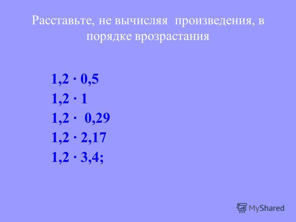 1,2 · 0,5 1,2 · 1 1,2 · 0,29 1,2 · 2,17 1,2 · 3,4; Расставьте, не вычисляя произведения, в порядке врозрастания