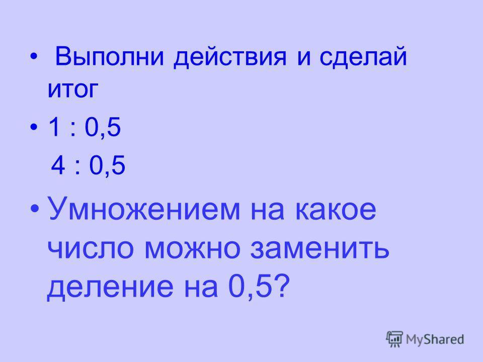 Выполни действия и сделай итог 1 : 0,5 4 : 0,5 Умножением на какое число можно заменить деление на 0,5?