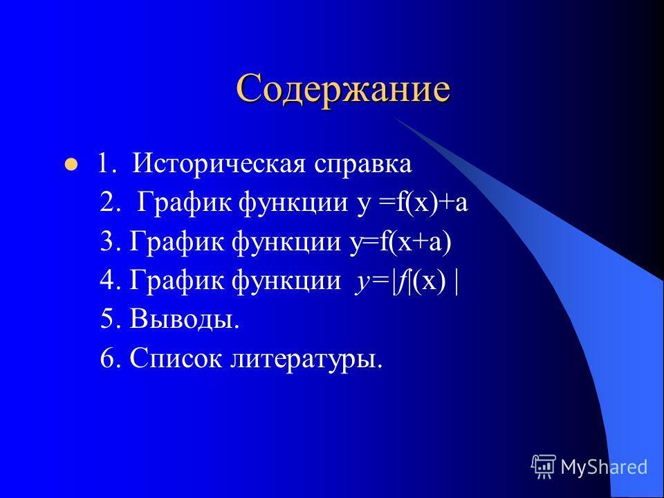 Содержание 1. Историческая справка 2. График функции у =f(x)+а 3. График функции y=f(x+a) 4. График функции у=|f|(х) | 5. Выводы. 6. Список литературы.