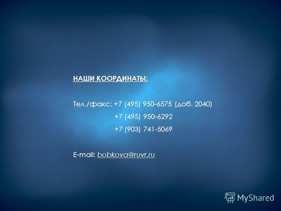 НАШИ КООРДИНАТЫ: Тел./факс: +7 (495) 950-6575 (доб. 2040) +7 (495) 950-6292 +7 (903) 741-5069 E-mail: bobkova@ruvr.ru