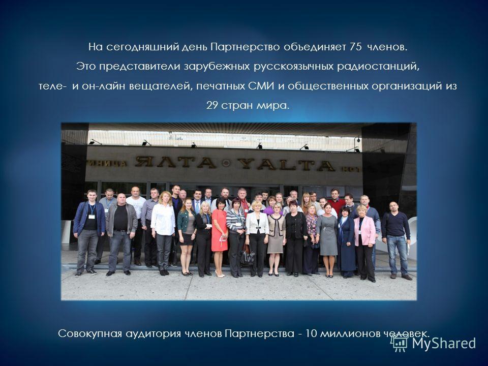 На сегодняшний день Партнерство объединяет 75 членов. Это представители зарубежных русскоязычных радиостанций, теле- и он-лайн вещателей, печатных СМИ и общественных организаций из 29 стран мира. Совокупная аудитория членов Партнерства - 10 миллионов