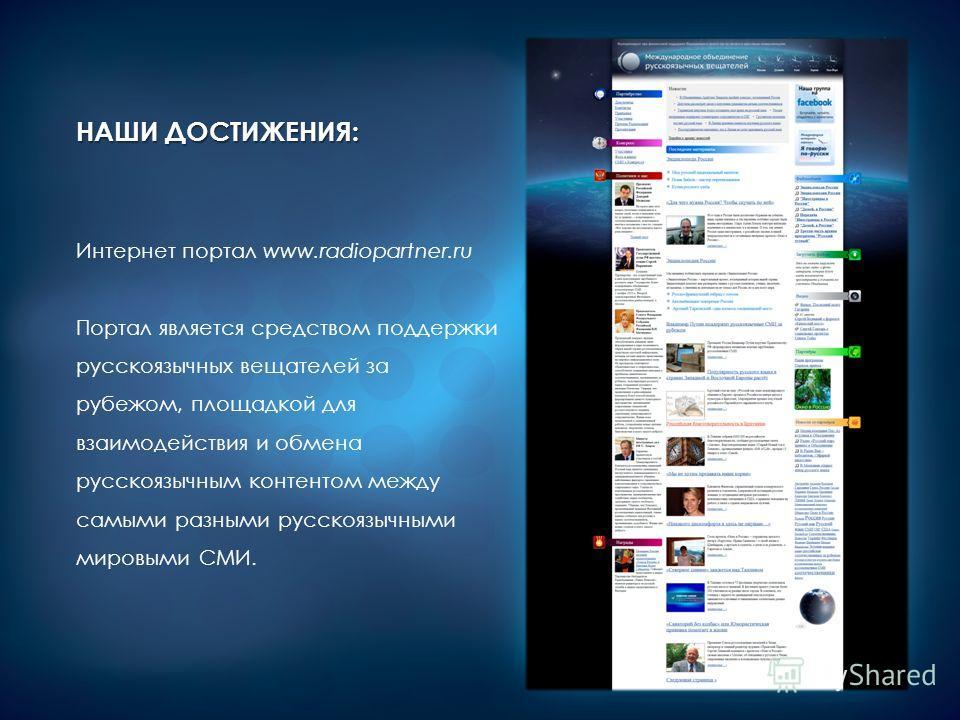 НАШИ ДОСТИЖЕНИЯ: Интернет портал www.radiopartner.ru Портал является средством поддержки русскоязычных вещателей за рубежом, площадкой для взаимодействия и обмена русскоязычным контентом между самыми разными русскоязычными мировыми СМИ.