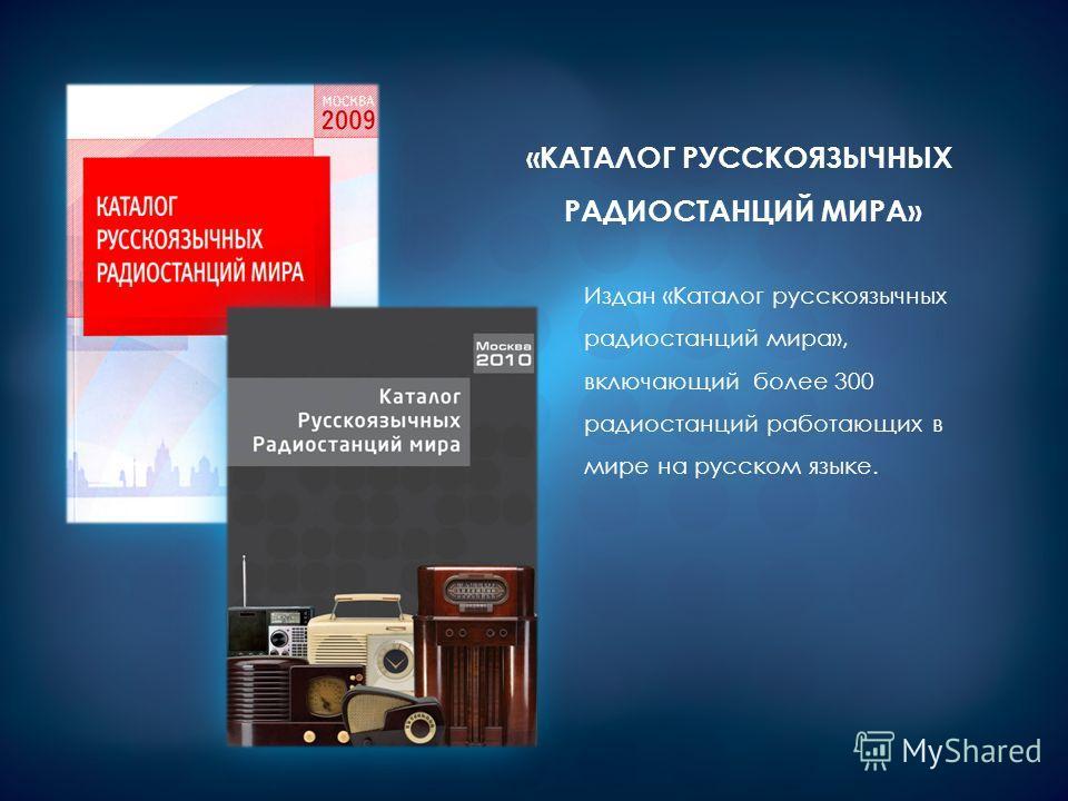 Издан «Каталог русскоязычных радиостанций мира», включающий более 300 радиостанций работающих в мире на русском языке. «КАТАЛОГ РУССКОЯЗЫЧНЫХ РАДИОСТАНЦИЙ МИРА»