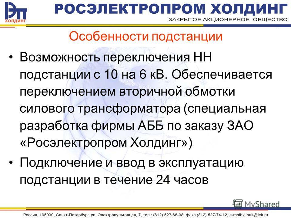 Особенности подстанции Возможность переключения НН подстанции с 10 на 6 кВ. Обеспечивается переключением вторичной обмотки силового трансформатора (специальная разработка фирмы АББ по заказу ЗАО «Росэлектропром Холдинг») Подключение и ввод в эксплуат