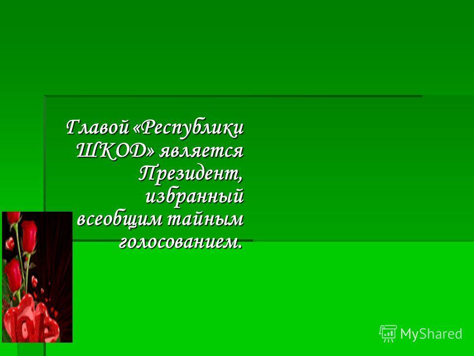 Главой «Республики ШКОД» является Президент, избранный всеобщим тайным голосованием.