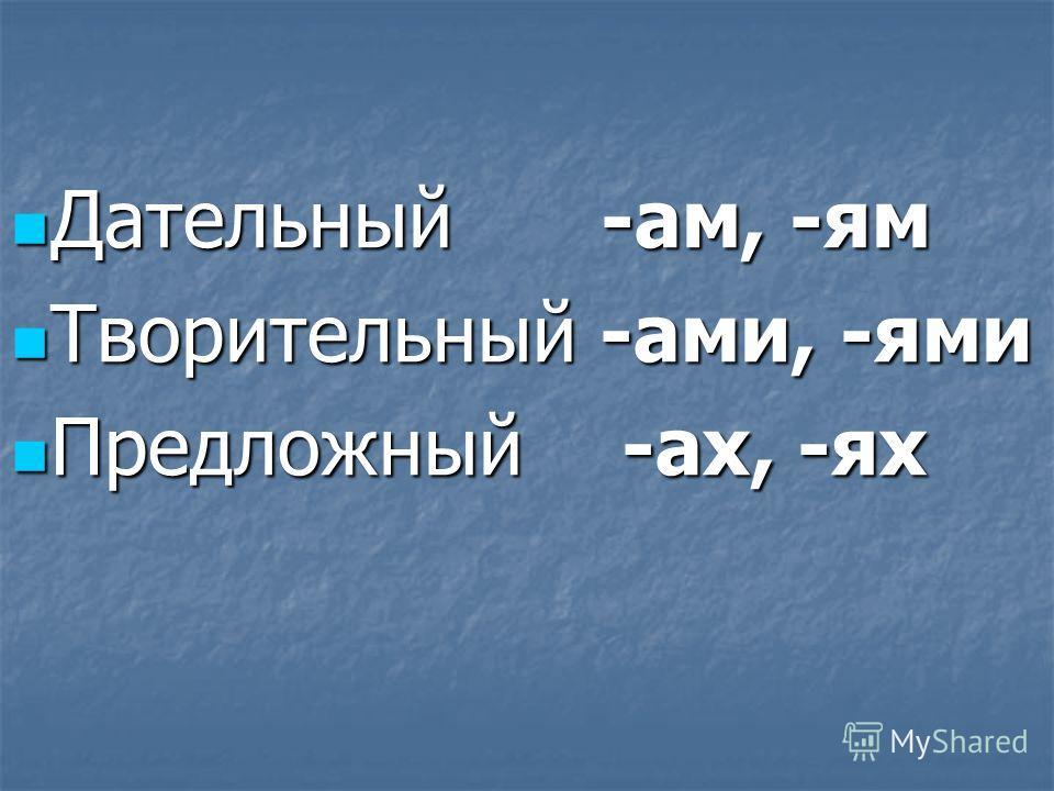Дательный -ам, -ям Дательный -ам, -ям Творительный -ами, -ями Творительный -ами, -ями Предложный -ах, -ях Предложный -ах, -ях