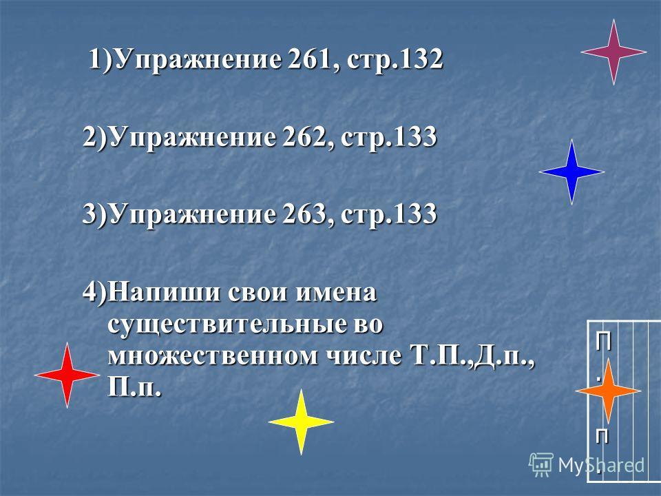 1)Упражнение 261, стр.132 1)Упражнение 261, стр.132 2)Упражнение 262, стр.133 3)Упражнение 263, стр.133 4)Напиши свои имена существительные во множественном числе Т.П.,Д.п., П.п. П. п.П. п.П. п.П. п.