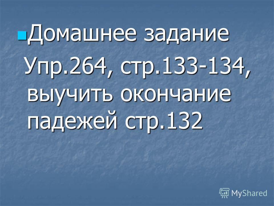 Домашнее задание Домашнее задание Упр.264, стр.133-134, выучить окончание падежей стр.132 Упр.264, стр.133-134, выучить окончание падежей стр.132