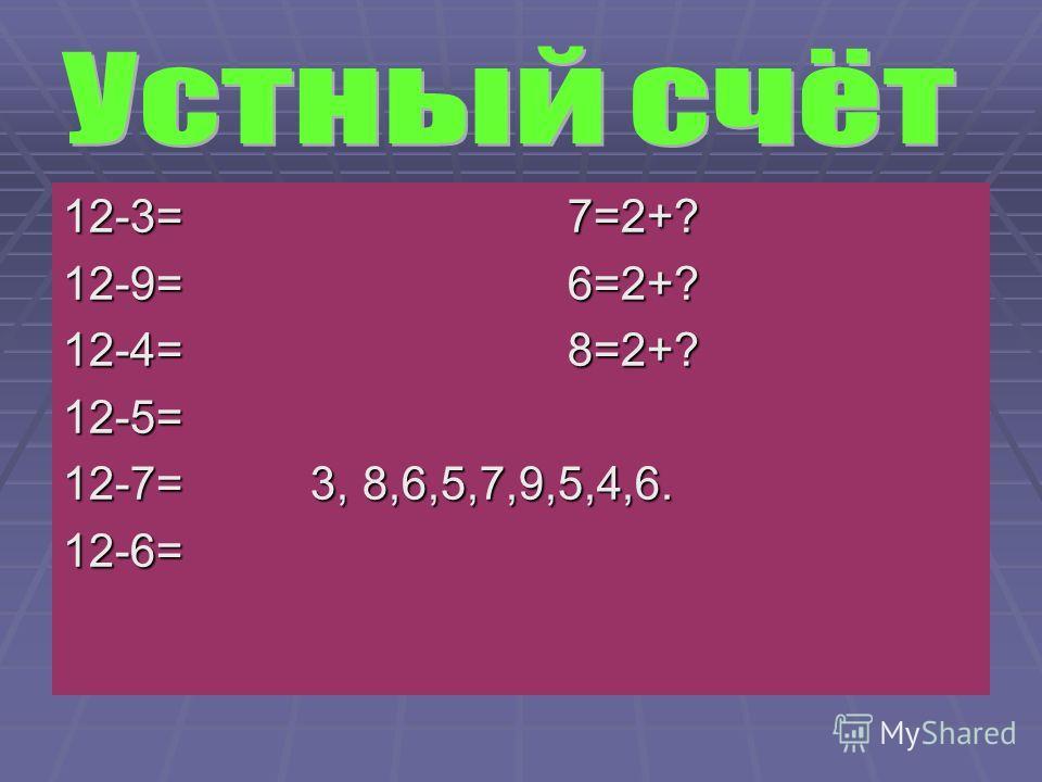 12-3= 7=2+? 12-9= 6=2+? 12-4= 8=2+? 12-5= 12-7= 3, 8,6,5,7,9,5,4,6. 12-6=