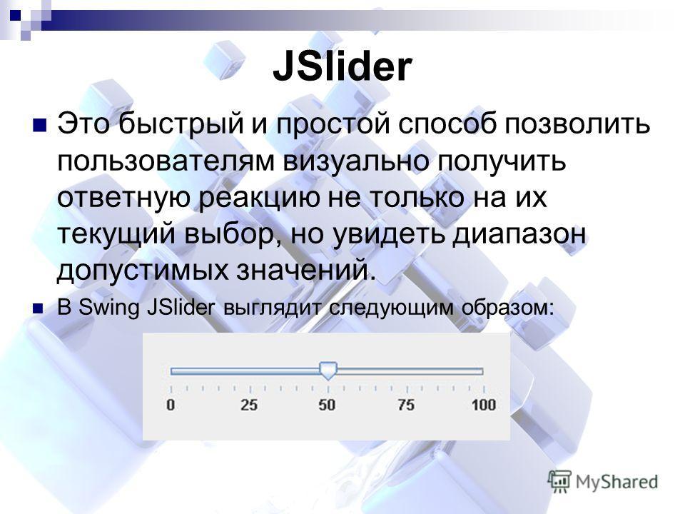 JSlider Это быстрый и простой способ позволить пользователям визуально получить ответную реакцию не только на их текущий выбор, но увидеть диапазон допустимых значений. В Swing JSlider выглядит следующим образом: