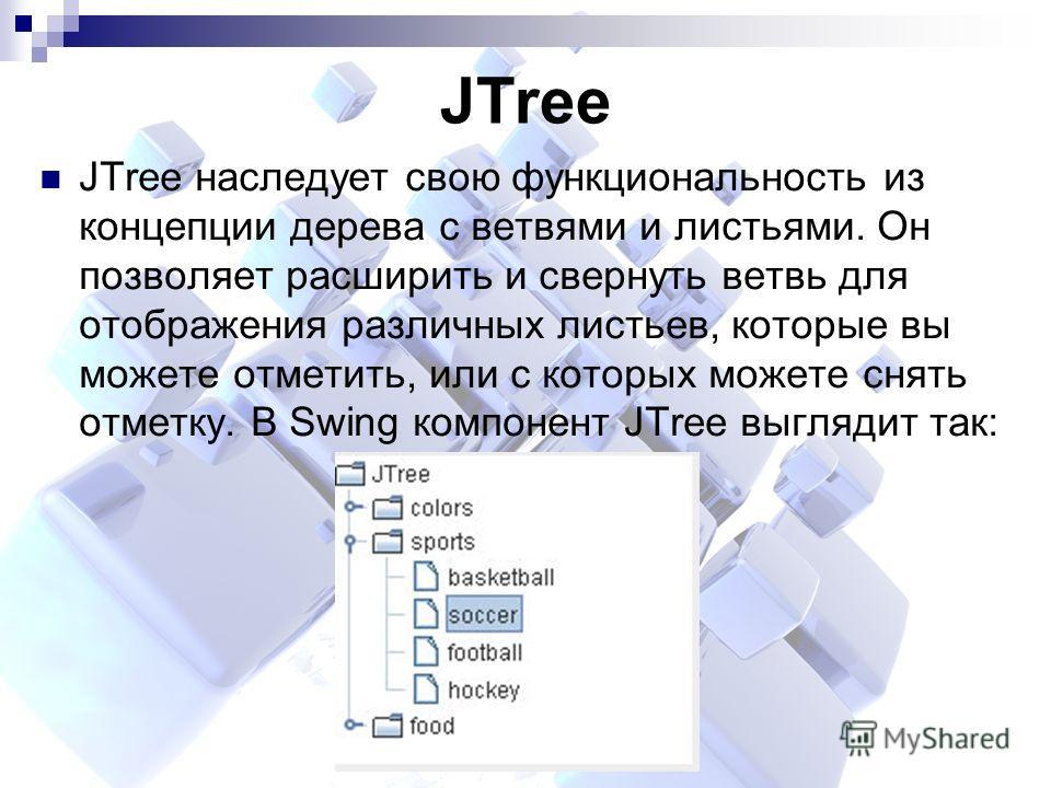 JTree JTree наследует свою функциональность из концепции дерева с ветвями и листьями. Он позволяет расширить и свернуть ветвь для отображения различных листьев, которые вы можете отметить, или с которых можете снять отметку. В Swing компонент JTree в