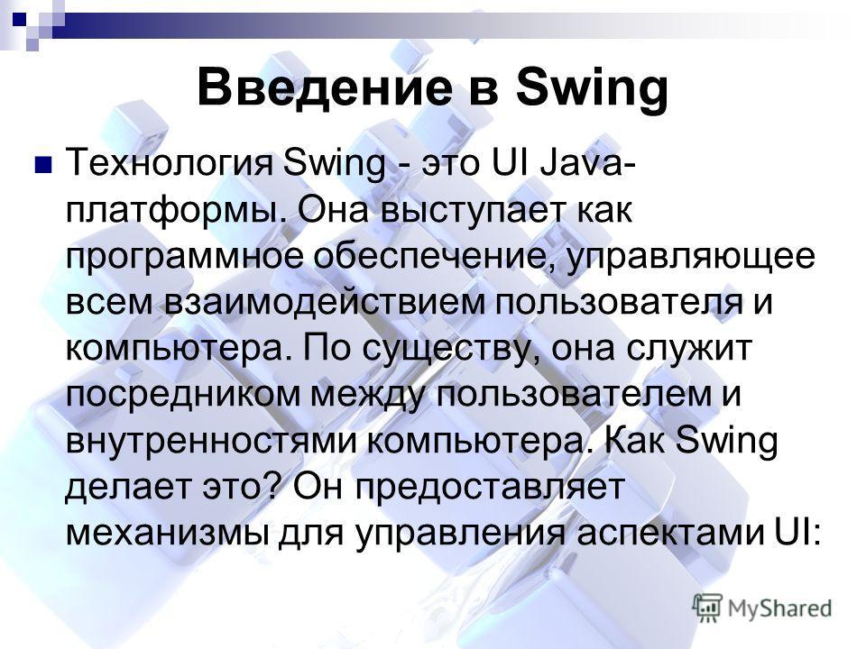 Введение в Swing Технология Swing - это UI Java- платформы. Она выступает как программное обеспечение, управляющее всем взаимодействием пользователя и компьютера. По существу, она служит посредником между пользователем и внутренностями компьютера. Ка