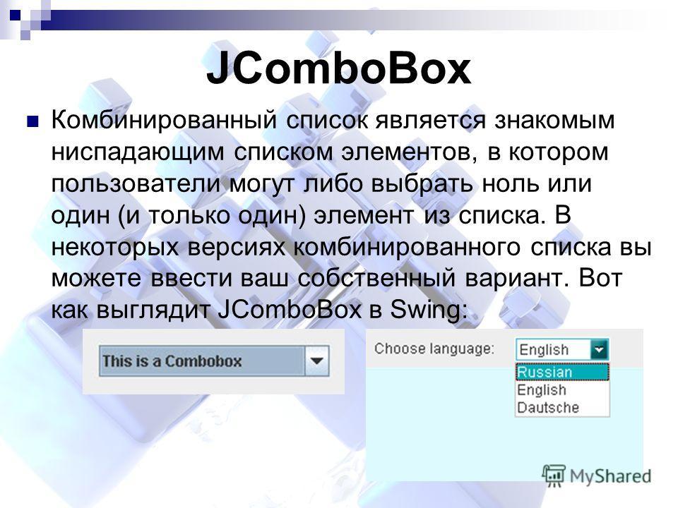 JComboBox Комбинированный список является знакомым ниспадающим списком элементов, в котором пользователи могут либо выбрать ноль или один (и только один) элемент из списка. В некоторых версиях комбинированного списка вы можете ввести ваш собственный