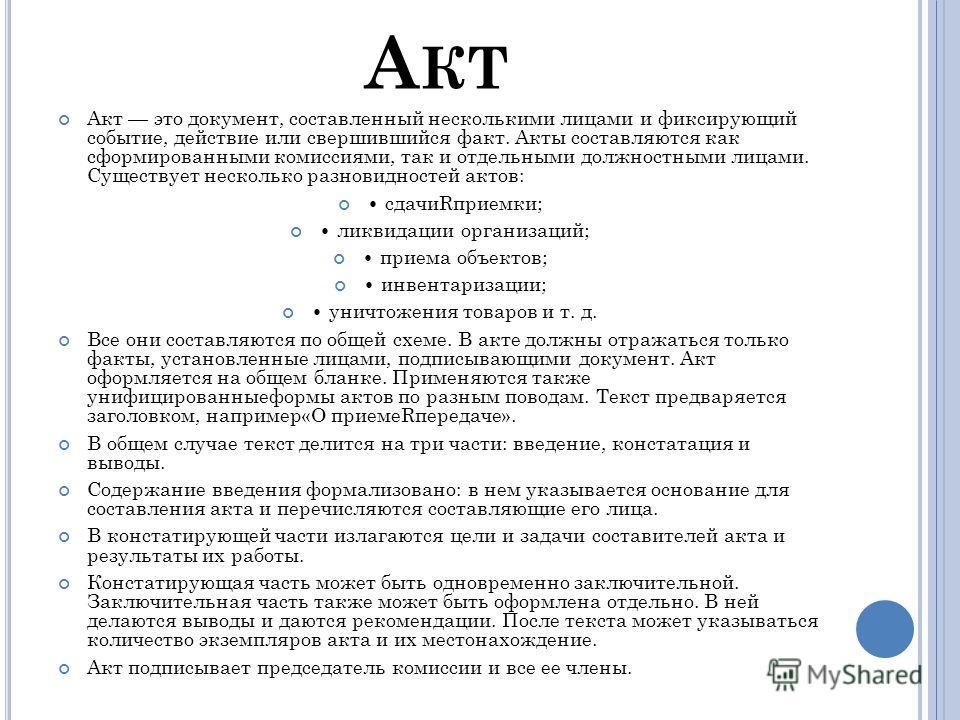 А КТ Акт это документ, составленный несколькими лицами и фиксирующий событие, действие или свершившийся факт. Акты составляются как сформированными комиссиями, так и отдельными должностными лицами. Существует несколько разновидностей актов: сдачиRпри