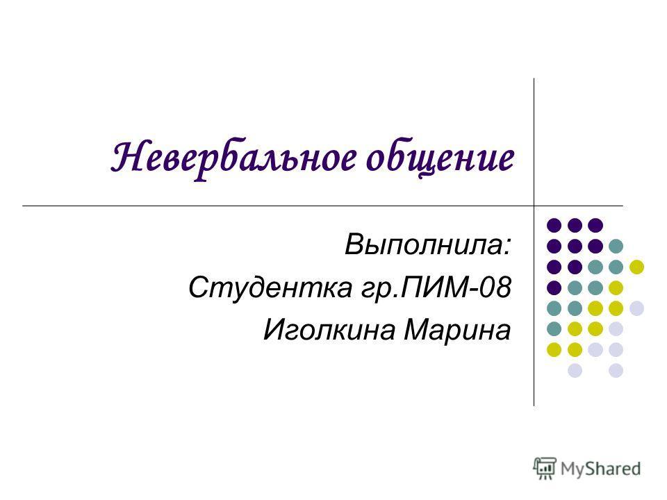 Невербальное общение Выполнила: Студентка гр.ПИМ-08 Иголкина Марина