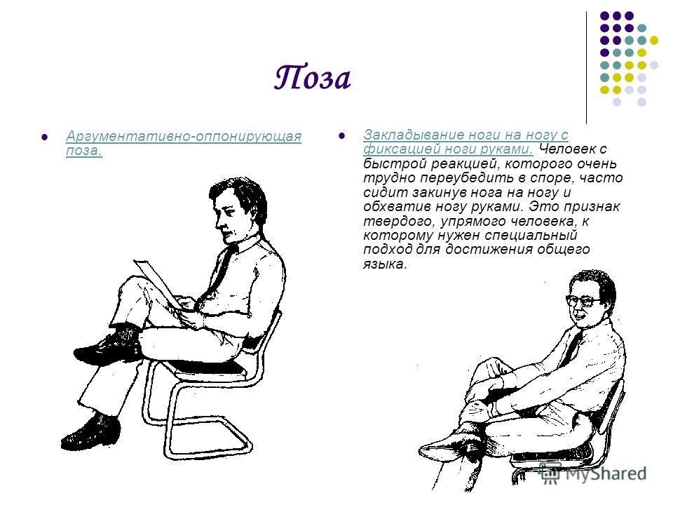 Поза Аргументативно-оппонирующая поза. Закладывание ноги на ногу с фиксацией ноги руками. Человек с быстрой реакцией, которого очень трудно переубедить в споре, часто сидит закинув нога на ногу и обхватив ногу руками. Это признак твердого, упрямого ч