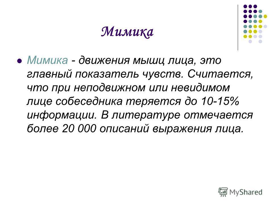 Мимика Мимика - движения мышц лица, это главный показатель чувств. Считается, что при неподвижном или невидимом лице собеседника теряется до 10-15% информации. В литературе отмечается более 20 000 описаний выражения лица.