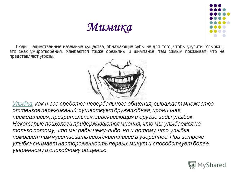 Мимика Улыбка, как и все средства невербального общения, выражает множество оттенков переживаний: существует дружелюбная, ироничная, насмешливая, презрительная, заискивающая и другие виды улыбок. Некоторые психологи придерживаются мнения, что мы улыб
