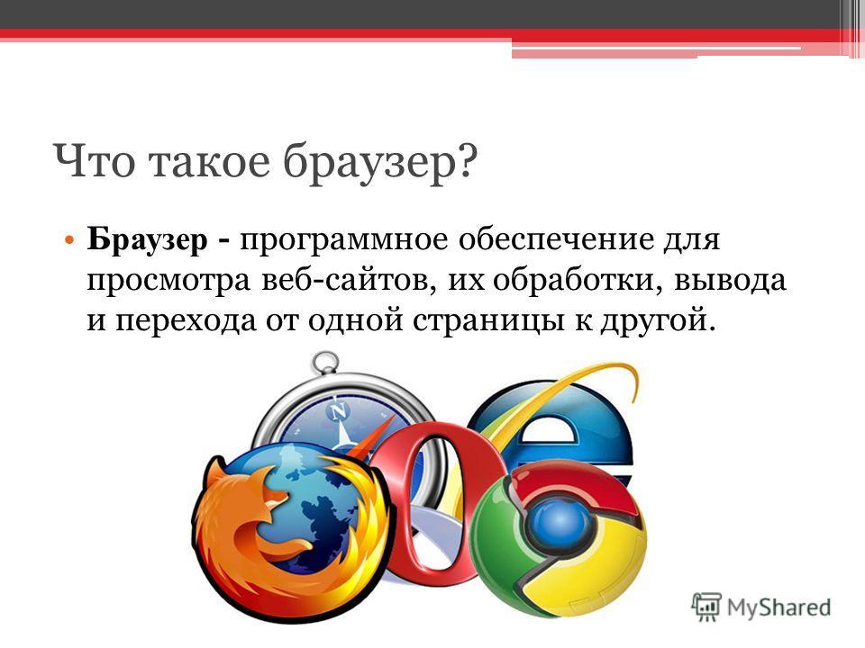 Что такое браузер? Браузер - программное обеспечение для просмотра веб-сайтов, их обработки, вывода и перехода от одной страницы к другой.