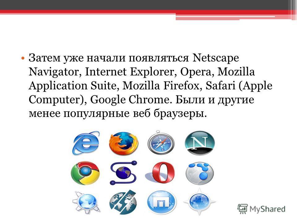 Затем уже начали появляться Netscape Navigator, Internet Explorer, Opera, Mozilla Application Suite, Mozilla Firefox, Safari (Apple Computer), Google Chrome. Были и другие менее популярные веб браузеры.