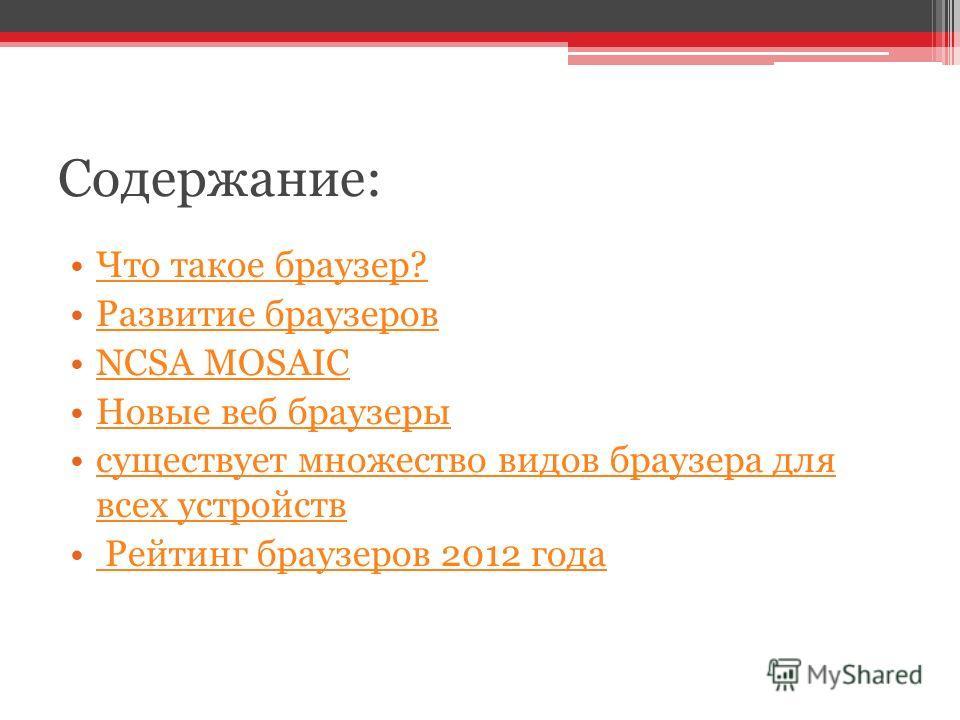 Содержание: Что такое браузер? Развитие браузеров NCSA MOSAIC Новые веб браузеры существует множество видов браузера для всех устройствсуществует множество видов браузера для всех устройств Рейтинг браузеров 2012 года Рейтинг браузеров 2012 года