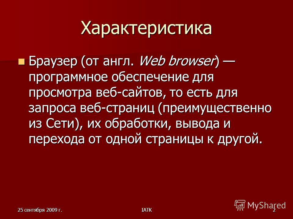 25 сентября 2009 г.IATK2 Характеристика Браузер (от англ. Web browser) программное обеспечение для просмотра веб-сайтов, то есть для запроса веб-страниц (преимущественно из Сети), их обработки, вывода и перехода от одной страницы к другой. Браузер (о